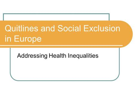 Quitlines and Social Exclusion in Europe Addressing Health Inequalities.
