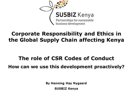 Corporate Responsibility and Ethics in the Global Supply Chain affecting Kenya The role of CSR Codes of Conduct How can we use this development proactively?