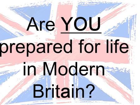 Are YOU prepared for life in Modern Britain?. So what is Modern Britain?