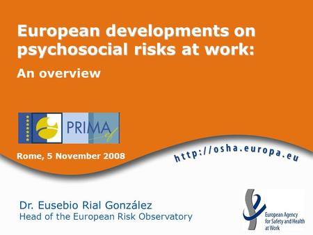 Dr. Eusebio Rial González Head of the European Risk Observatory European developments on psychosocial risks at work: An overview Rome, 5 November 2008.