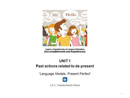 "UNIT 1 Past actions related to de present ""Language Models. Present Perfect"" L.E.L.I. Claudia García Chávez 1."