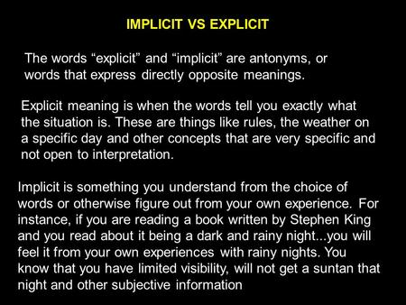 IMPLICIT VS EXPLICIT Explicit meaning is when the words tell you exactly what the situation is. These are things like rules, the weather on a specific.