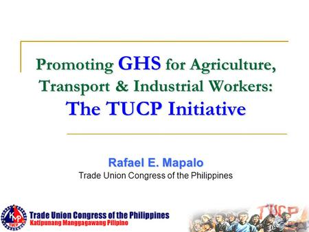 Promoting GHS for Agriculture, Transport & Industrial Workers: The TUCP Initiative Rafael E. Mapalo Trade Union Congress of the Philippines.