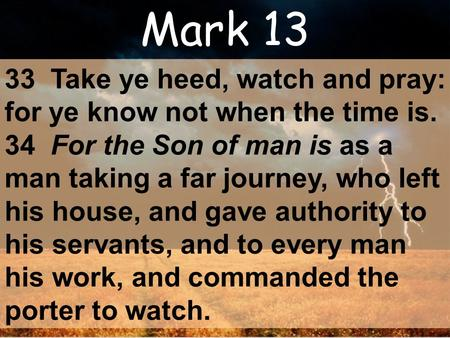Mark 13 33 Take ye heed, watch and pray: for ye know not when the time is. 34 For the Son of man is as a man taking a far journey, who left his house,