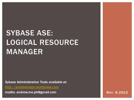 Rev. 6.2012 SYBASE ASE: LOGICAL RESOURCE MANAGER Sybase Administration Tools available at:  mailto: