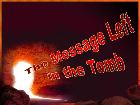 The Message of the Empty Tomb… Romans 4:24-25 …for us also, to whom it shall be imputed, if we believe on him that raised up Jesus our Lord from the dead;