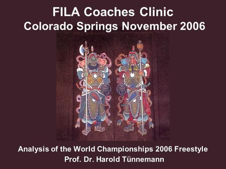 FILA Coaches Clinic Colorado Springs November 2006 Analysis of the World Championships 2006 Freestyle Prof. Dr. Harold Tünnemann.