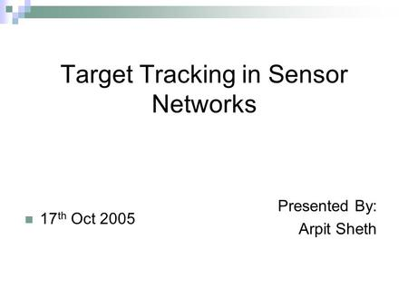 Target Tracking in Sensor Networks 17 th Oct 2005 Presented By: Arpit Sheth.
