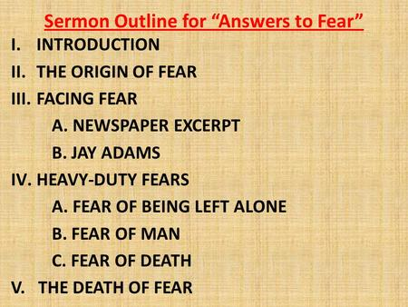 "Sermon Outline for ""Answers to Fear"" I.INTRODUCTION II.THE ORIGIN OF FEAR III.FACING FEAR A. NEWSPAPER EXCERPT B. JAY ADAMS IV.HEAVY-DUTY FEARS A. FEAR."