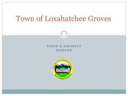 TOWN & DISTRICT MERGER Town of Loxahatchee Groves.