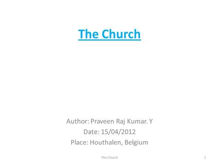 The Church Author: Praveen Raj Kumar. Y Date: 15/04/2012 Place: Houthalen, Belgium 1The Church.