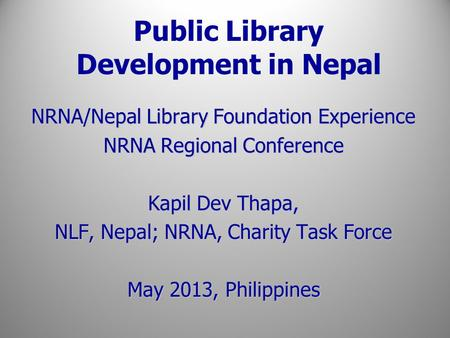 Public Library Development in Nepal NRNA/Nepal Library Foundation Experience NRNA Regional Conference Kapil Dev Thapa, NLF, Nepal; NRNA, Charity Task Force.