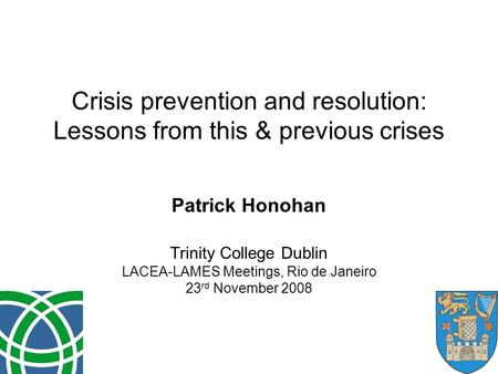 Crisis prevention and resolution: Lessons from this & previous crises Patrick Honohan Trinity College Dublin LACEA-LAMES Meetings, Rio de Janeiro 23 rd.