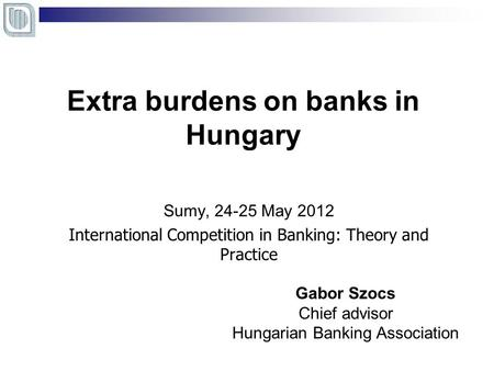 Extra burdens on banks in Hungary Sumy, 24-25 May 2012 International Competition in Banking: Theory and Practice Gabor Szocs Chief advisor Hungarian Banking.