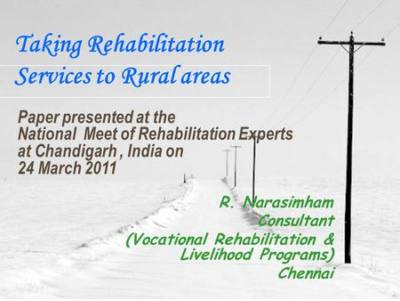 Taking Rehabilitation Services to Rural areas R. Narasimham Consultant (Vocational Rehabilitation & Livelihood Programs) Chennai Paper presented at the.