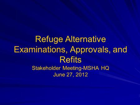 Refuge Alternative Examinations, Approvals, and Refits Stakeholder Meeting-MSHA HQ June 27, 2012.