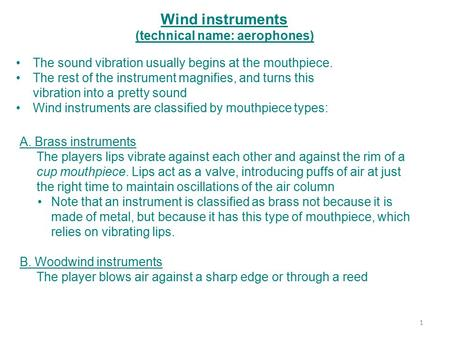 Wind instruments (technical name: aerophones) A. Brass instruments The players lips vibrate against each other and against the rim of a cup mouthpiece.