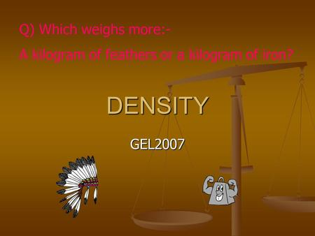 DENSITY GEL2007 Q) Which weighs more:- A kilogram of feathers or a kilogram of iron?