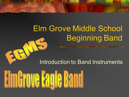 Elm Grove Middle School Beginning Band Introduction to Band Instruments.