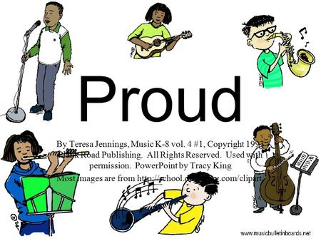 Proud By Teresa Jennings, Music K-8 vol. 4 #1, Copyright 1993 Plank Road Publishing. All Rights Reserved. Used with permission. PowerPoint by Tracy King.