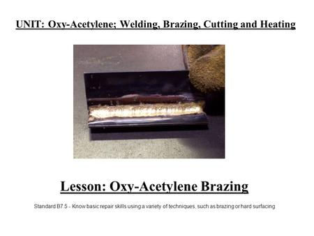 UNIT: Oxy-Acetylene; Welding, Brazing, Cutting and Heating Lesson: Oxy-Acetylene Brazing Standard B7.5 - Know basic repair skills using a variety of techniques,