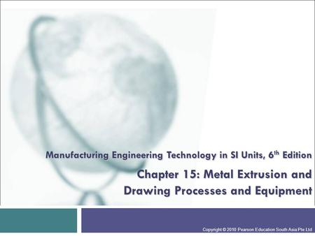 Manufacturing Engineering Technology in SI Units, 6th Edition Chapter 15: Metal Extrusion and Drawing Processes and Equipment Presentation slide for.