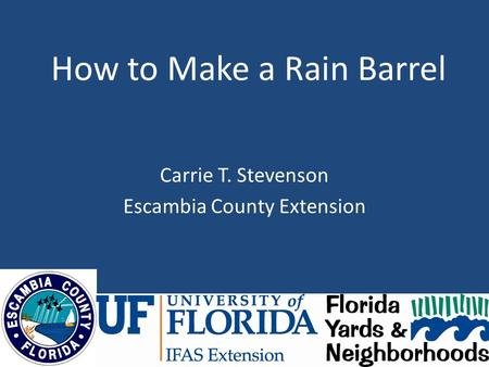 How to Make a Rain Barrel Carrie T. Stevenson Escambia County Extension.