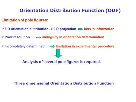 Orientation Distribution Function (ODF) Limitation of pole figures: F3 D orientation distribution  2 D projection loss in information FPoor resolution.