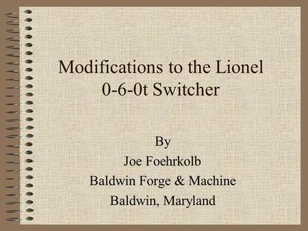Modifications to the Lionel 0-6-0t Switcher By Joe Foehrkolb Baldwin Forge & Machine Baldwin, Maryland.
