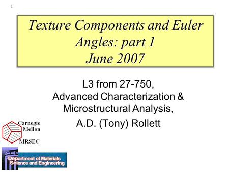 1 Texture Components and Euler Angles: part 1 June 2007 L3 from 27-750, Advanced Characterization & Microstructural Analysis, A.D. (Tony) Rollett.