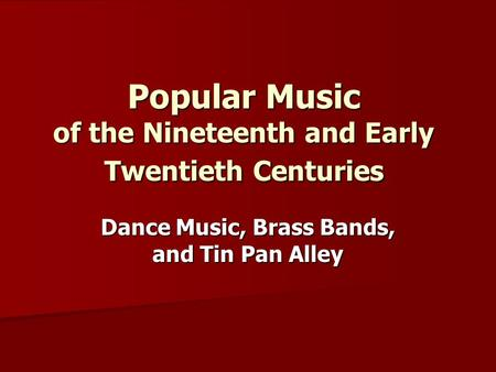 Popular Music of the Nineteenth and Early Twentieth Centuries Dance Music, Brass Bands, and Tin Pan Alley.