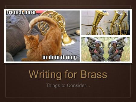 Writing for Brass Things to Consider.... Brass Section ❖ Blend is generally better that trying to blend the woodwind section. ❖ Always take into account.