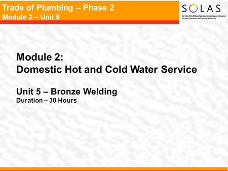 Trade of Plumbing – Phase 2 Module 2 – Unit 5 Module 2: Domestic Hot and Cold Water Service Unit 5 – Bronze Welding Duration – 30 Hours.
