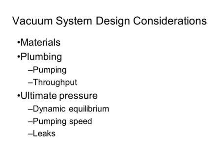 Vacuum System Design Considerations Materials Plumbing –Pumping –Throughput Ultimate pressure –Dynamic equilibrium –Pumping speed –Leaks.