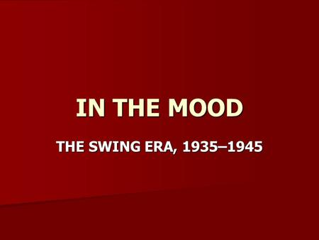 IN THE MOOD THE SWING ERA, 1935–1945. Swing Music and American Culture The swing era: 1935–1945 The swing era: 1935–1945 –Beginning in 1935, a new style.