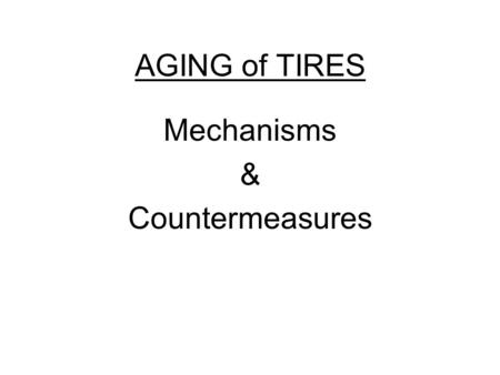AGING of TIRES Mechanisms & Countermeasures. Aging of Tires (Mechanisms and Countermeasures)  As a pneumatic tire grows older chemical changes take place.