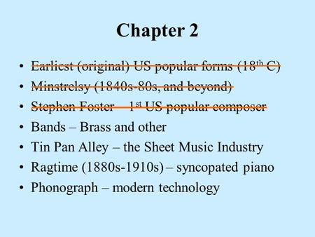 Chapter 2 Earliest (original) US popular forms (18 th C) Minstrelsy (1840s-80s, and beyond) Stephen Foster – 1 st US popular composer Bands – Brass and.