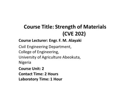 Course Title: Strength of Materials (CVE 202) Course Lecturer: Engr. F. M. Alayaki Civil Engineering Department, College of Engineering, University of.