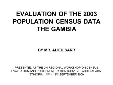 EVALUATION OF THE 2003 POPULATION CENSUS DATA THE GAMBIA BY MR. ALIEU SARR PRESENTED AT THE UN REGIONAL WORKSHOP ON CENSUS EVALUATION AND POST-ENUMERATION.