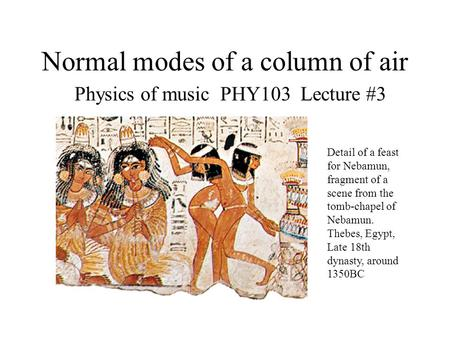 Normal modes of a column of air Physics of music PHY103 Lecture #3 Detail of a feast for Nebamun, fragment of a scene from the tomb-chapel of Nebamun.