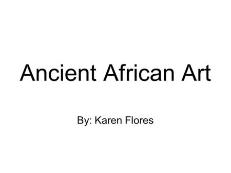 "Ancient African Art By: Karen Flores. Background Info The city of Ife in Southwestern Nigeria is known as the ""navel of the world"", in other words the."