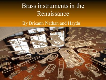 Brass instruments in the Renaissance By Brieann Nathan and Haydn.