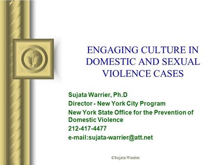 ©Sujata Warrier ENGAGING CULTURE IN DOMESTIC AND SEXUAL VIOLENCE CASES Sujata Warrier, Ph.D Director - New York City Program New York State Office for.