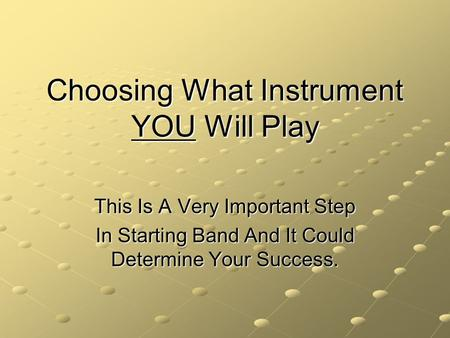 Choosing What Instrument YOU Will Play This Is A Very Important Step In Starting Band And It Could Determine Your Success.