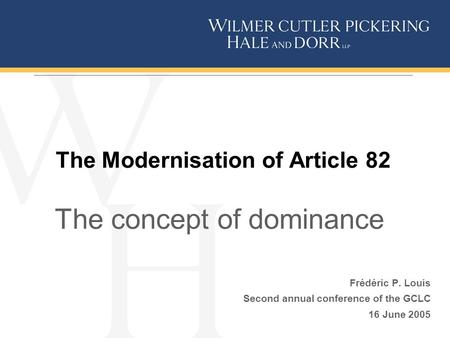 The Modernisation of Article 82 The concept of dominance Frédéric P. Louis Second annual conference of the GCLC 16 June 2005.
