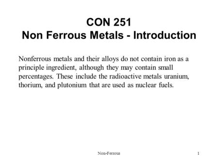 Non-Ferrous1 CON 251 Non Ferrous Metals - Introduction Nonferrous metals and their alloys do not contain iron as a principle ingredient, although they.