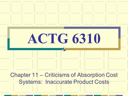 Chapter 11 – Criticisms of Absorption Cost Systems: Inaccurate Product Costs ACTG 6310.