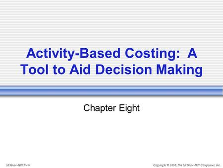Copyright © 2006, The McGraw-Hill Companies, Inc.McGraw-Hill/Irwin Activity-Based Costing: A Tool to Aid Decision Making Chapter Eight.