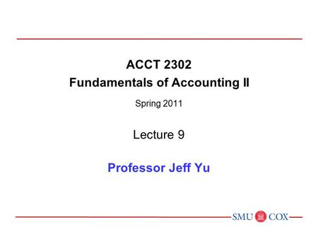 ACCT 2302 Fundamentals of Accounting II Spring 2011 Lecture 9 Professor Jeff Yu.