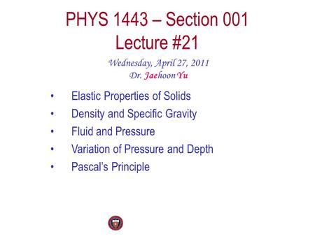 PHYS 1443 – Section 001 Lecture #21 Wednesday, April 27, 2011 Dr. Jaehoon Yu Elastic Properties of Solids Density and Specific Gravity Fluid and Pressure.